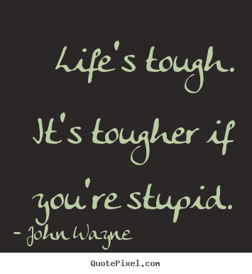 Success quotes - Life's tough. it's tougher if you're stupid.