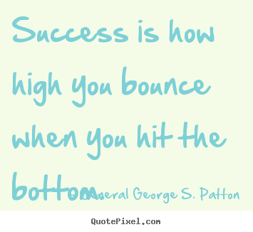 Quotes about success - Success is how high you bounce when you hit the bottom.