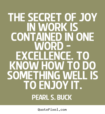 Quotes about success - The secret of joy in work is contained in one word - excellence...