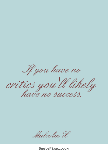 If you have no critics you'll likely have no success. Malcolm X top success quote