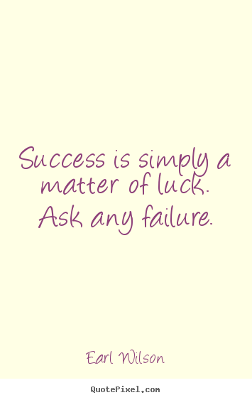 Earl Wilson picture quote - Success is simply a matter of luck. ask any failure. - Success quotes