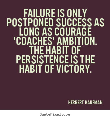 Failure is only postponed success as long as.. Herbert Kaufman  success quotes