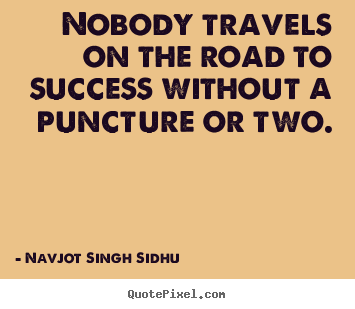 Success quote - Nobody travels on the road to success without a puncture or..