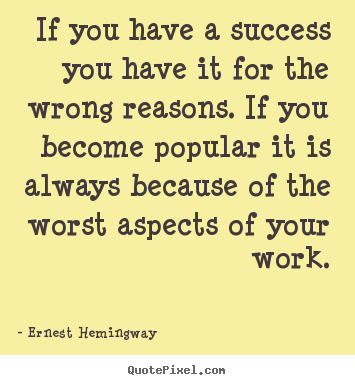 If you have a success you have it for the wrong reasons. if you.. Ernest Hemingway best success quotes