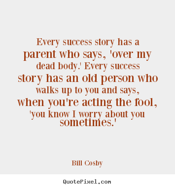 Quotes about success - Every success story has a parent who says, 'over my..