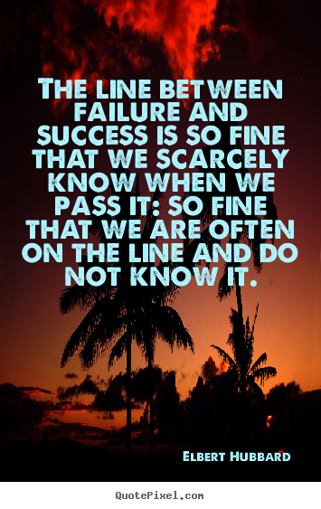 The line between failure and success is so fine.. Elbert Hubbard greatest success quote