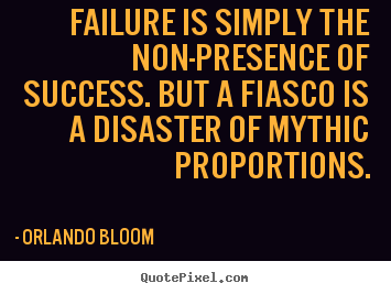 Create your own picture quotes about success - Failure is simply the non-presence of success. but a fiasco is a disaster..