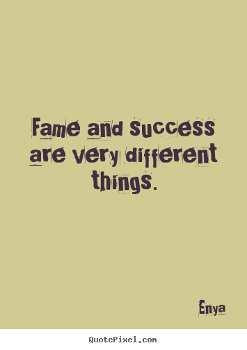 Success quotes - Fame and success are very different things.
