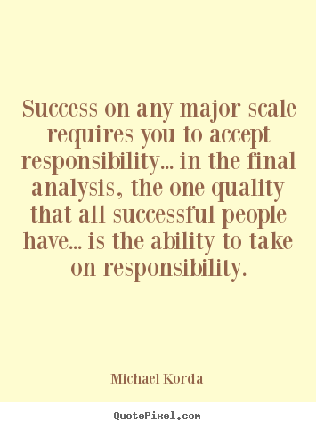 Success on any major scale requires you to accept responsibility..... Michael Korda greatest success quotes