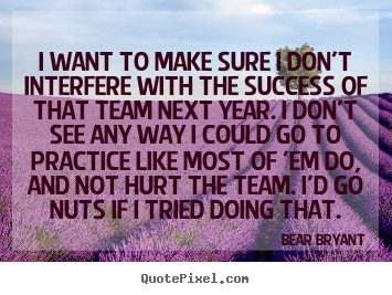 I want to make sure i don't interfere with.. Bear Bryant  success quotes