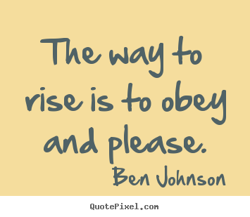 The way to rise is to obey and please. Ben Johnson good success quote