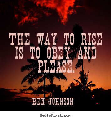 Quotes about success - The way to rise is to obey and please.