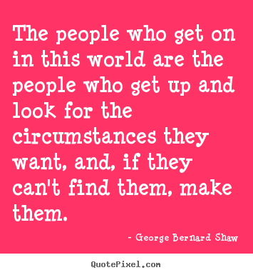 The people who get on in this world are the people who.. George Bernard Shaw greatest success quote