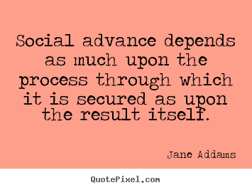 Social advance depends as much upon the process through which.. Jane Addams great success quotes