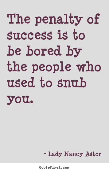 The penalty of success is to be bored by the.. Lady Nancy Astor good success quote