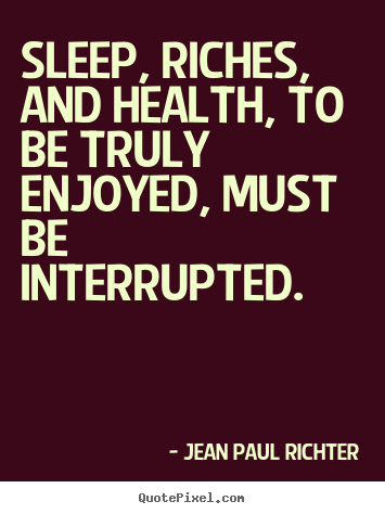 Sleep, riches, and health, to be truly enjoyed, must be interrupted. Jean Paul Richter good success quote