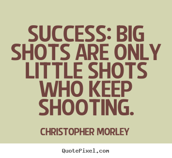 Success: big shots are only little shots who keep.. Christopher Morley popular success quotes