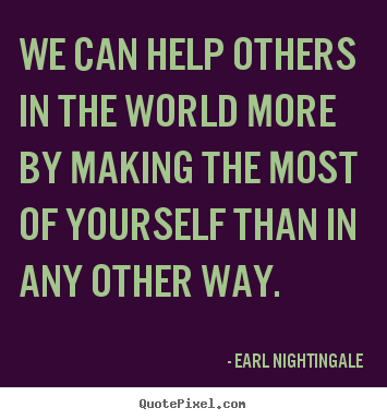 We can help others in the world more by making the most of.. Earl Nightingale famous success quotes