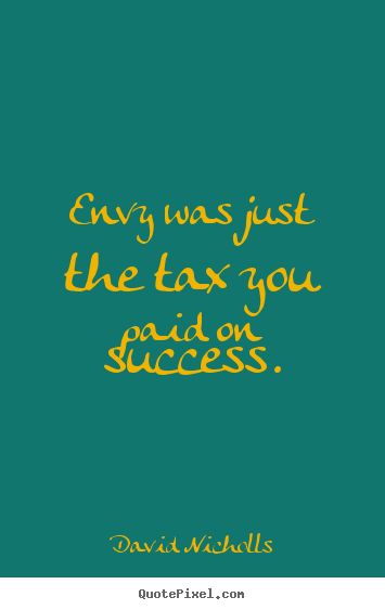 Quote about success - Envy was just the tax you paid on success.