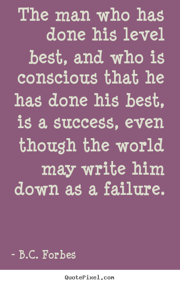 B.C. Forbes picture quote - The man who has done his level best, and who is conscious.. - Success quotes
