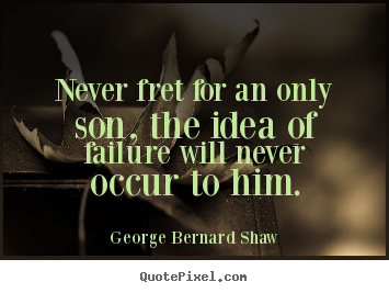 Never fret for an only son, the idea of failure will never.. George Bernard Shaw popular success quotes