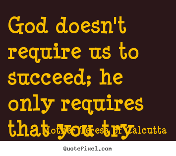 Success sayings - God doesn't require us to succeed; he only requires that..