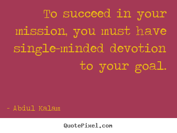 To succeed in your mission, you must have single-minded devotion.. Abdul Kalam top success quotes
