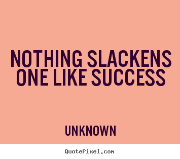 Nothing slackens one like success Unknown great success quotes