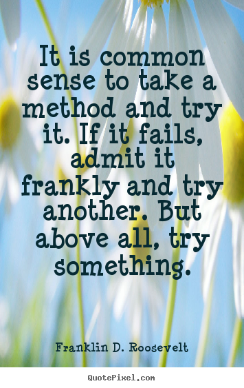 Quotes about success - It is common sense to take a method and try it. if it..