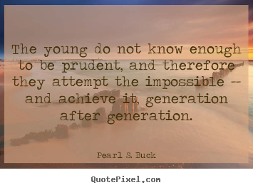 The young do not know enough to be prudent, and therefore they attempt.. Pearl S. Buck good success quote