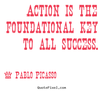 Make picture quotes about success - Action is the foundational key to all success.