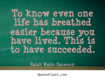 Create your own picture quote about success - To know even one life has breathed easier because you have lived...