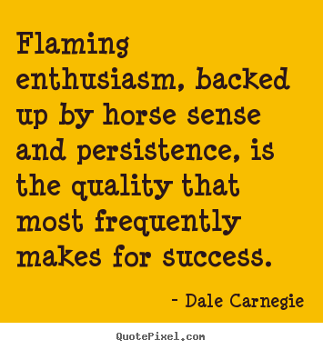 Flaming enthusiasm, backed up by horse sense and.. Dale Carnegie  success quote