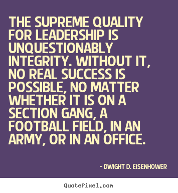 The supreme quality for leadership is unquestionably integrity... Dwight D. Eisenhower popular success quote