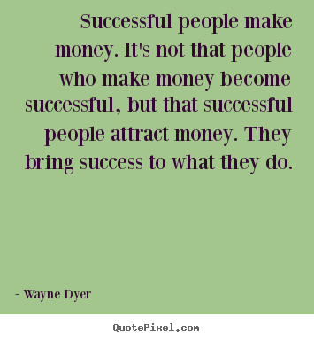 Success quotes - Successful people make money. it's not that people..