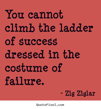 Success quotes - You cannot climb the ladder of success dressed in the costume of failure.