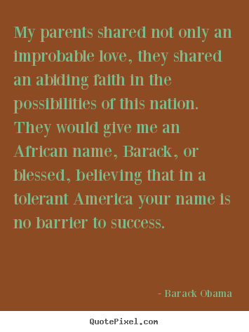 Barack Obama picture quotes - My parents shared not only an improbable love, they shared an.. - Success quotes