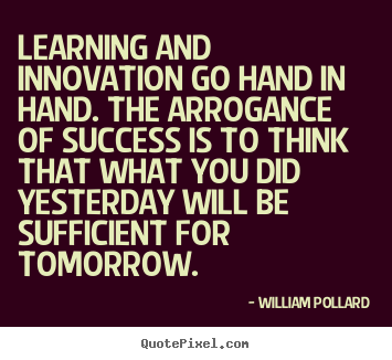 Learning and innovation go hand in hand. the arrogance of success is to.. William Pollard famous success quotes