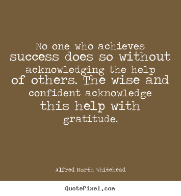No one who achieves success does so without acknowledging the.. Alfred North Whitehead  success quote