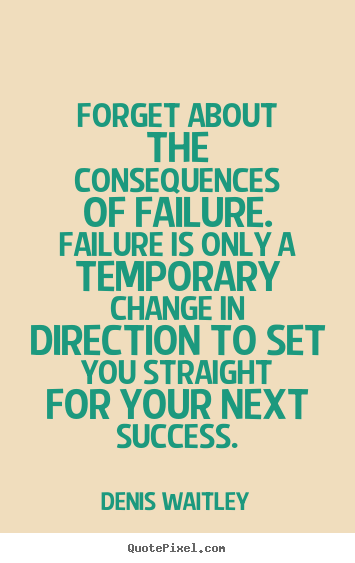 Denis Waitley poster sayings - Forget about the consequences of failure. failure is.. - Success quotes