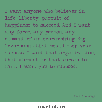 Design custom picture quotes about success - I want anyone who believes in life, liberty, pursuit..