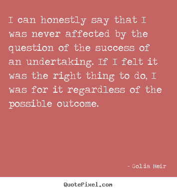 I can honestly say that i was never affected by the.. Golda Meir  success quote
