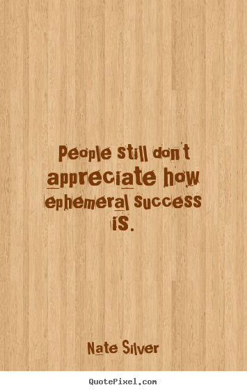 Nate Silver pictures sayings - People still don't appreciate how ephemeral success is. - Success quote