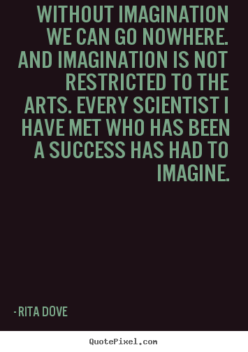 Rita Dove picture quote - Without imagination we can go nowhere. and imagination.. - Success quotes