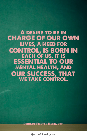 Success quotes - A desire to be in charge of our own lives, a need for control,..