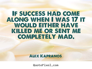 If success had come along when i was 17 it would either.. Alex Kapranos  success quotes