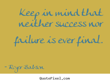 Sayings about success - Keep in mind that neither success nor failure is ever final.