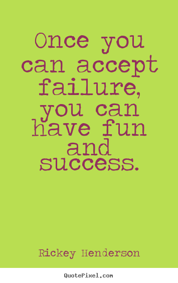Success quotes - Once you can accept failure, you can have fun and success.