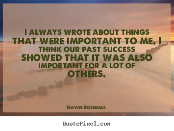 Gavin Rossdale picture quote - I always wrote about things that were important to me. i think our past.. - Success sayings