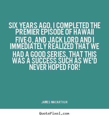 Six years ago, i completed the premier episode of hawaii.. James MacArthur  success quotes